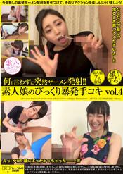 何も言わずに突然ザーメン発射!!素人娘のびっくり暴発手コキ vol.4