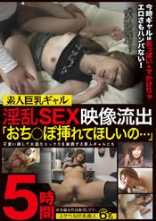 素人巨乳ギャル淫乱SEX映像流出「おち○ぽ挿れてほしいの・・・」5時間