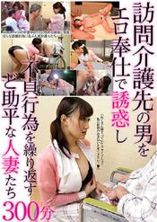 「訪問介護先の男をエロ奉仕で誘惑し不貞行為を繰り返すど助平な人妻たち300分」のパッケージ画像