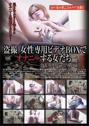 盗撮 女性専用ビデオBOXでオナニーする女たち