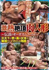 激熱絶頂肉人形〜伝説のオーガズムファイル〜炎天下に燃え盛る女体が無理やりイカされる残酷