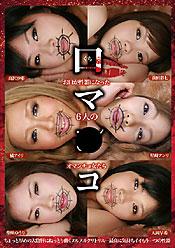 口マ○コ お口が性器になった6人のオマンチョ女たち